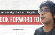 Aprenda o LOOK FORWARD TO do Inglês