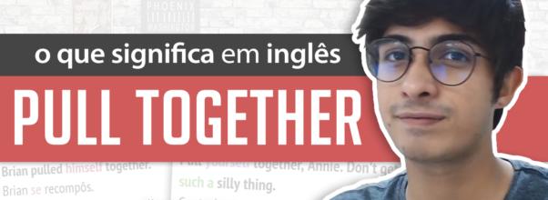 Aprenda o PULL TOGETHER do Inglês